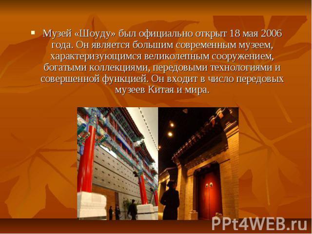 Музей «Шоуду» был официально открыт 18 мая 2006 года. Он является большим современным музеем, характеризующимся великолепным сооружением, богатыми коллекциями, передовыми технологиями и совершенной функцией. Он входит в число передовых музеев Китая …