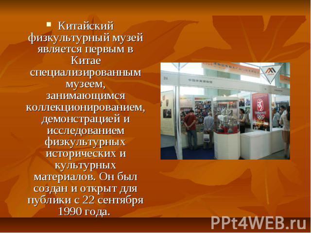 Китайский физкультурный музей является первым в Китае специализированным музеем, занимающимся коллекционированием, демонстрацией и исследованием физкультурных исторических и культурных материалов. Он был создан и открыт для публики с 22 сентября 199…
