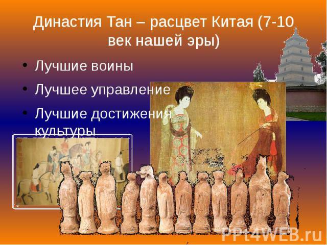 Династия Тан – расцвет Китая (7-10 век нашей эры) Лучшие воины Лучшее управление Лучшие достижения культуры