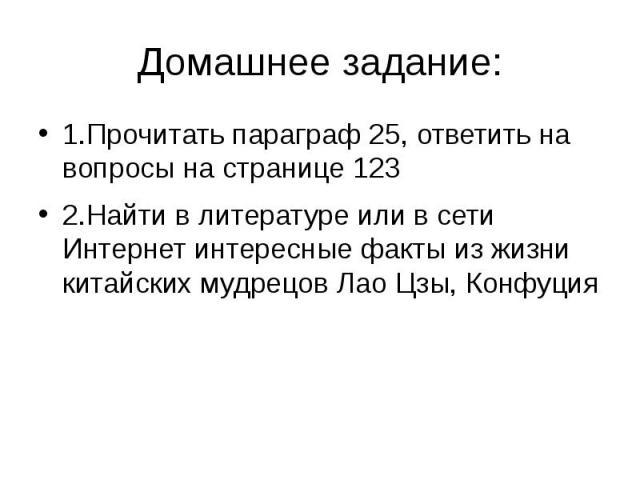 Домашнее задание: 1.Прочитать параграф 25, ответить на вопросы на странице 123 2.Найти в литературе или в сети Интернет интересные факты из жизни китайских мудрецов Лао Цзы, Конфуция