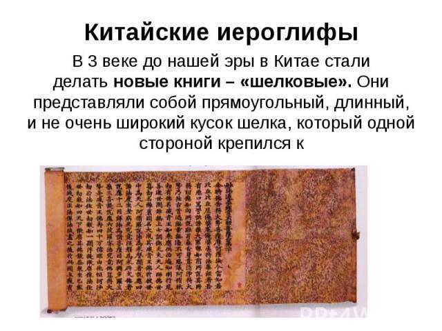 Китайские иероглифы В 3 веке до нашей эры в Китае стали делатьновые книги – «шелковые».Они представляли собой прямоугольный, длинный, и не очень широкий кусок шелка, который одной стороной крепился к деревянному стержню.