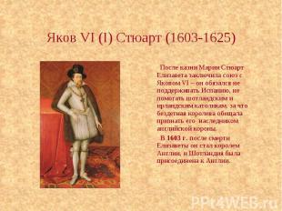 Яков VI (I) Стюарт (1603-1625) После казни Марии Стюарт Елизавета заключила союз