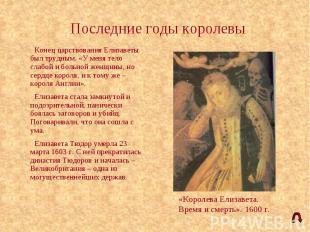 Последние годы королевы Конец царствования Елизаветы был трудным. «У меня тело с