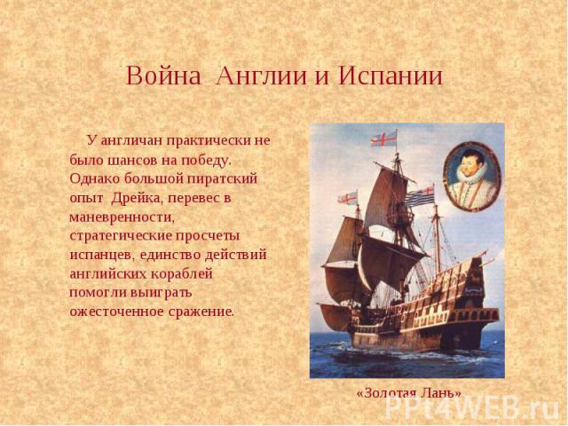 Война Англии и Испании У англичан практически не было шансов на победу. Однако большой пиратский опыт Дрейка, перевес в маневренности, стратегические просчеты испанцев, единство действий английских кораблей помогли выиграть ожесточенное сражение.