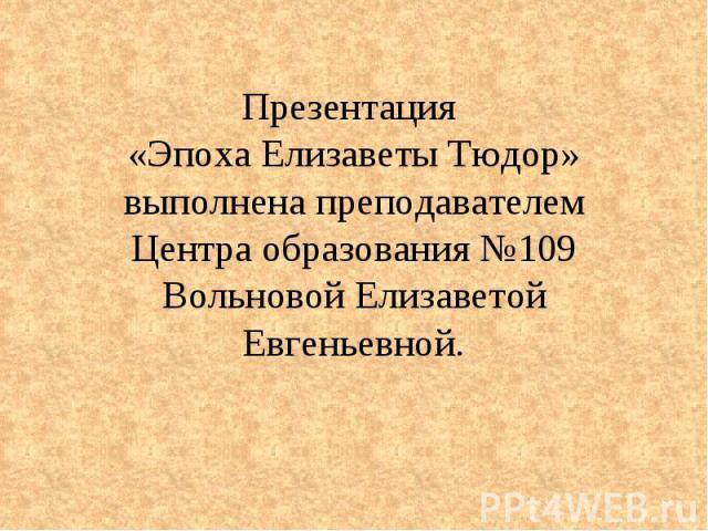 Презентация «Эпоха Елизаветы Тюдор» выполнена преподавателем Центра образования №109 Вольновой Елизаветой Евгеньевной.