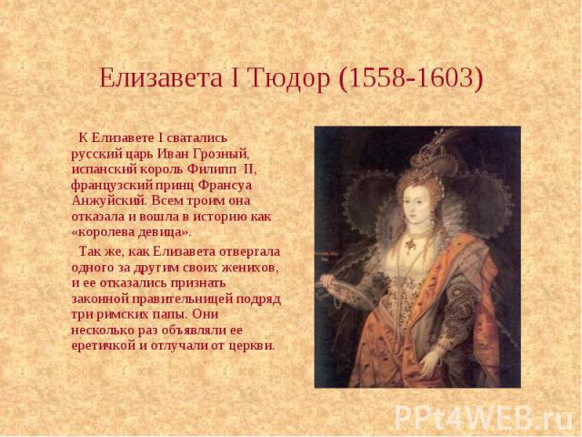 Елизавета I Тюдор (1558-1603) К Елизавете I сватались русский царь Иван Грозный, испанский король Филипп II, французский принц Франсуа Анжуйский. Всем троим она отказала и вошла в историю как «королева девица». Так же, как Елизавета отвергала одного…