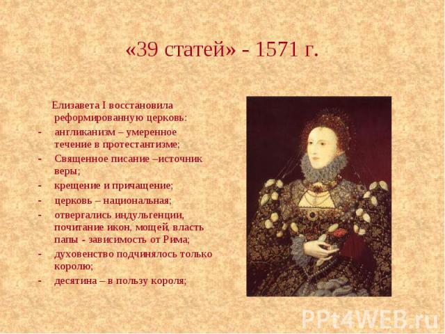 «39 статей» - 1571 г. Елизавета I восстановила реформированную церковь: англиканизм – умеренное течение в протестантизме; Священное писание –источник веры; крещение и причащение; церковь – национальная; отвергались индульгенции, почитание икон, моще…