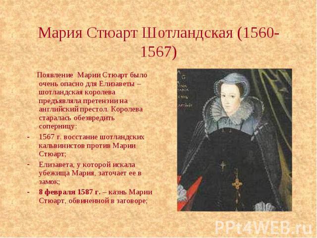Мария Стюарт Шотландская (1560-1567) Появление Марии Стюарт было очень опасно для Елизаветы – шотландская королева предъявляла претензии на английский престол. Королева старалась обезвредить соперницу: 1567 г. восстание шотландских кальвинистов прот…