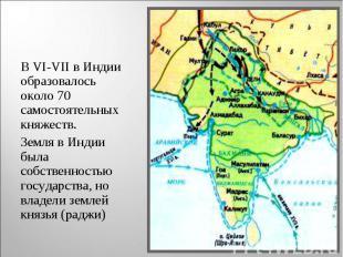В VI-VII в Индии образовалось около 70 самостоятельных княжеств. В VI-VII в Инди