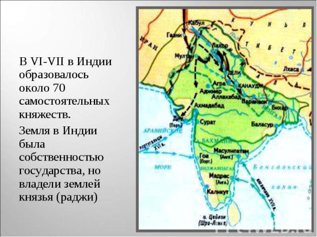 В VI-VII в Индии образовалось около 70 самостоятельных княжеств. В VI-VII в Индии образовалось около 70 самостоятельных княжеств. Земля в Индии была собственностью государства, но владели землей князья (раджи)