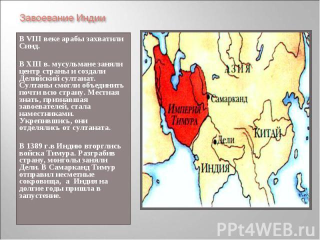 В VIII веке арабы захватили Синд. В VIII веке арабы захватили Синд. В XIII в. мусульмане заняли центр страны и создали Делийский султанат. Султаны смогли объединить почти всю страну. Местная знать, признавшая завоевателей, стала наместниками. Укрепи…