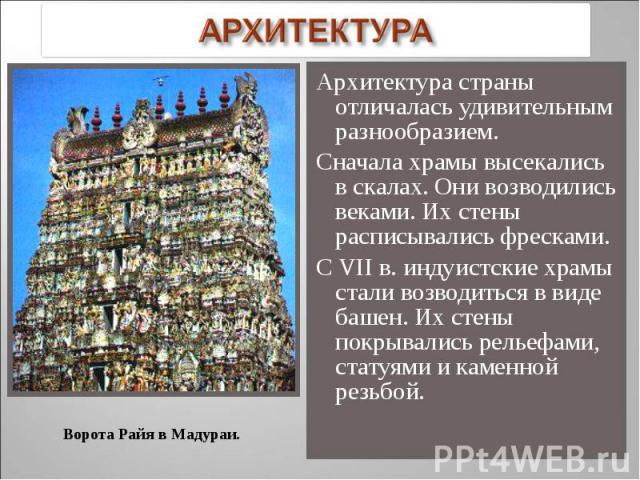 Архитектура страны отличалась удивительным разнообразием. Архитектура страны отличалась удивительным разнообразием. Сначала храмы высекались в скалах. Они возводились веками. Их стены расписывались фресками. С VII в. индуистские храмы стали возводит…