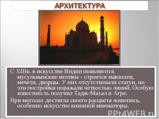 С XIIIв. в искусстве Индии появляются мусульманские мотивы - строятся мавзолеи, мечети, дворцы. У них отсутствовали статуи, но эти постройки поражали четкостью линий. Особую известность получил Тадж-Махал в Агре. С XIIIв. в искусстве Индии появляютс…