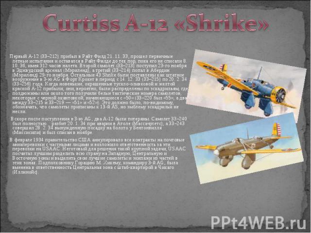 Первый A-12 (33–212) прибыл в Райт Филд 21. 11. 33, прошел первичные летные испытания и оставался в Райт Филде до тех пор, пока его не списали 8. 10. 36, имея 312 часов налета. Второй самолет (33–213) поступил 23-го ноября в Эджвудский арсенал (Мэри…