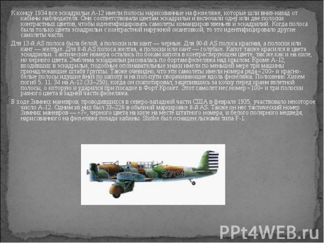 К концу 1934 все эскадрильи A-12 имели полосы нарисованные на фюзеляже, которые шли вниз-назад от кабины наблюдателя. Они соответствовали цветам эскадрильи и включали одну или две полоски контрастных цветов, чтобы идентифицировать самолеты командиро…