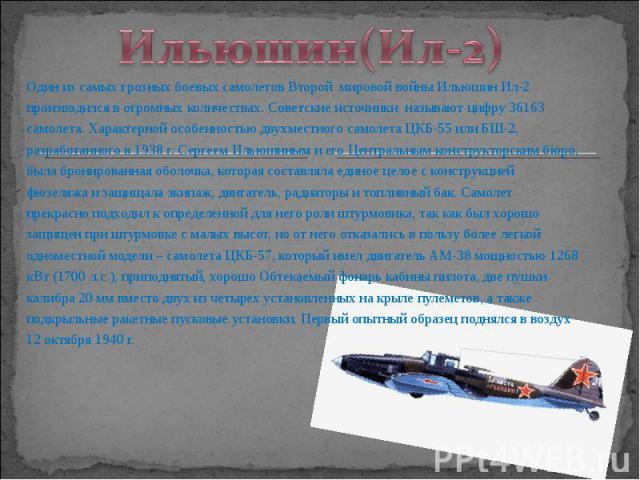 Один из самых грозных боевых самолетов Второй мировой войны Ильюшин Ил-2 Один из самых грозных боевых самолетов Второй мировой войны Ильюшин Ил-2 производился в огромных количествах. Советские источники называют цифру 36163 самолета. Характерной осо…