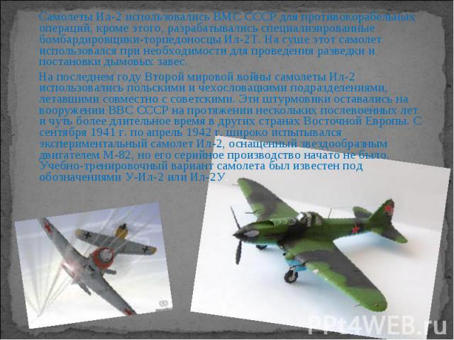 Самолеты Ил-2 использовались ВМС СССР для противокорабельных операций, кроме этого, разрабатывались специализированные бомбардировщики-торпедоносцы Ил-2Т. На суше этот самолет использовался при необходимости для проведения разведки и постановки дымо…