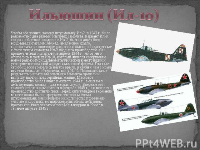 Чтобы обеспечить замену штурмовику Ил-2, в 1943 г. было разработано два разных опытных самолета. Вариант Ил-8, сохранив близкое сходство с Ил-2, был оснащен более мощным двигателем АМ-42, имел новое крыло, горизонтальное хвостовое оперение и шасси, …