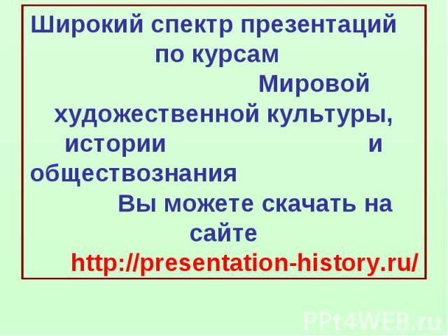 Широкий спектр презентаций по курсам Мировой художественной культуры, истории и обществознания Вы можете скачать на сайте http://presentation-history.ru/