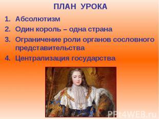 ПЛАН УРОКА Абсолютизм Один король – одна страна Ограничение роли органов сословн