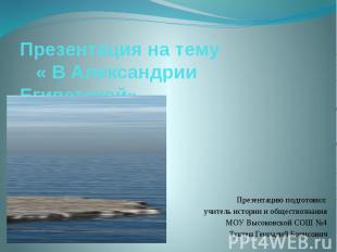 Презентация на тему « В Александрии Египетской» Презентацию подготовил: учитель