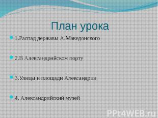 План урока 1.Распад державы А.Македонского 2.В Александрийском порту 3.Улицы и п