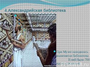 4.Александрийская библиотека При Музее находилась знаменитая библиотека В ней бы