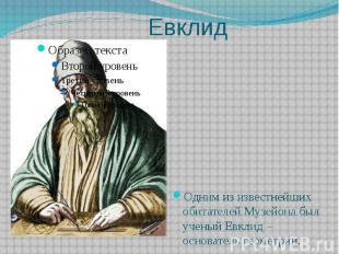 Евклид Одним из известнейших обитателей Музейона был ученый Евклид –основатель г