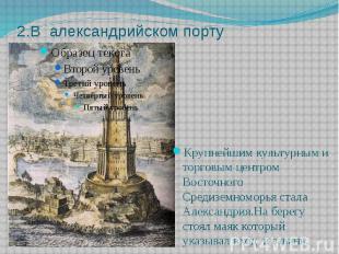 2.В александрийском порту Крупнейшим культурным и торговым центром Восточного Ср