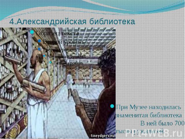 4.Александрийская библиотека При Музее находилась знаменитая библиотека В ней было 700 тысяч рукописей.