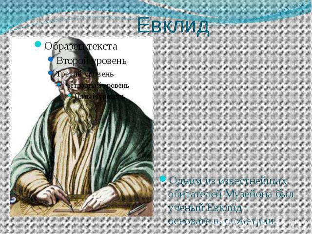 Евклид Одним из известнейших обитателей Музейона был ученый Евклид –основатель геометрии.