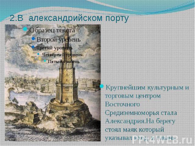 2.В александрийском порту Крупнейшим культурным и торговым центром Восточного Средиземноморья стала Александрия.На берегу стоял маяк который указывал вход в гавань.
