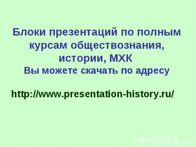 Блоки презентаций по полным курсам обществознания, истории, МХК Вы можете скачать по адресу http://www.presentation-history.ru/