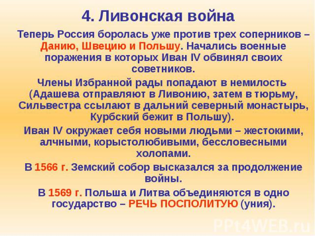4. Ливонская война Теперь Россия боролась уже против трех соперников – Данию, Швецию и Польшу. Начались военные поражения в которых Иван IV обвинял своих советников. Члены Избранной рады попадают в немилость (Адашева отправляют в Ливонию, затем в тю…
