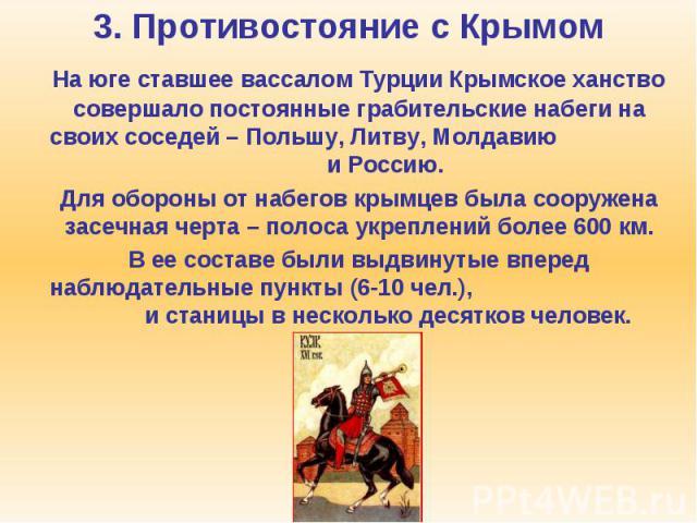 3. Противостояние с Крымом На юге ставшее вассалом Турции Крымское ханство совершало постоянные грабительские набеги на своих соседей – Польшу, Литву, Молдавию и Россию. Для обороны от набегов крымцев была сооружена засечная черта – полоса укреплени…