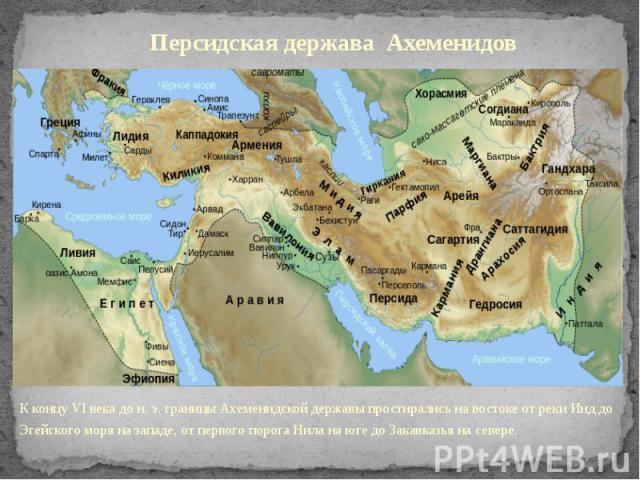 Персидская держава Ахеменидов К концу VI века до н. э. границы Ахеменидской державы простирались на востоке от реки Инд до Эгейского моря на западе, от первого порога Нила на юге до Закавказья на севере.