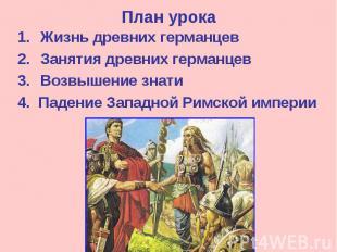 План урока Жизнь древних германцев Занятия древних германцев Возвышение знати 4.