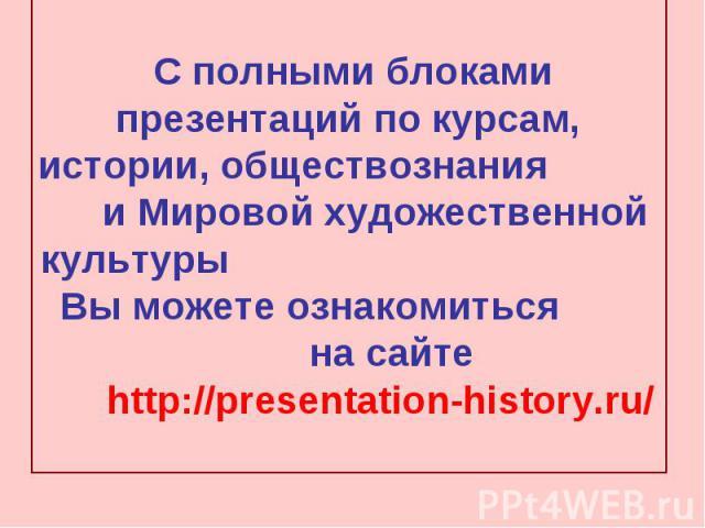 С полными блоками презентаций по курсам, истории, обществознания и Мировой художественной культуры Вы можете ознакомиться на сайте http://presentation-history.ru/