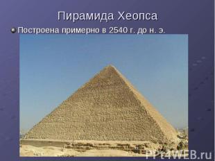 Пирамида Хеопса Построена примерно в 2540 г. до н. э.