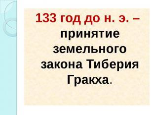 133 год до н. э. – принятие земельного закона Тиберия Гракха. 133 год до н. э. –