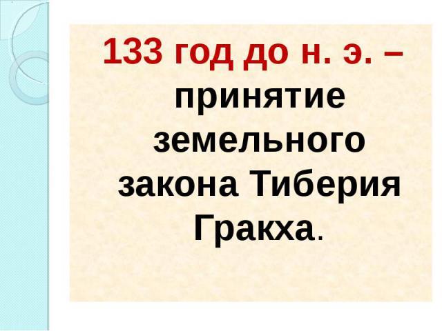 133 год до н. э. – принятие земельного закона Тиберия Гракха. 133 год до н. э. – принятие земельного закона Тиберия Гракха.