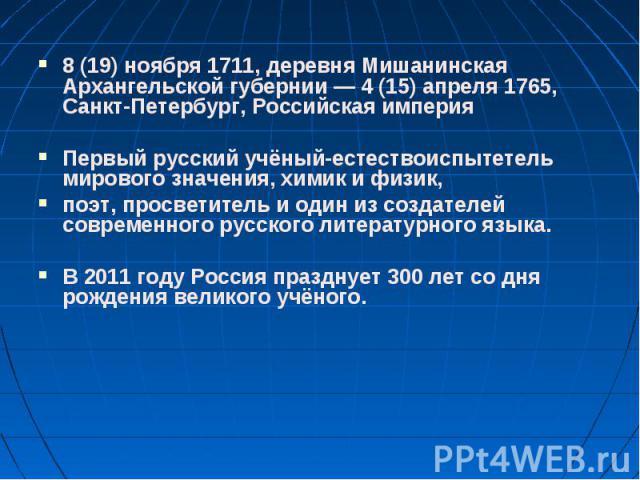 8(19) ноября 1711, деревня Мишанинская Архангельской губернии— 4(15) апреля 1765, Санкт-Петербург, Российская империя 8(19) ноября 1711, деревня Мишанинская Архангельской губернии— 4(15) апреля 1765, Санкт-Петербу…