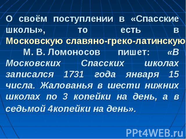 О своём поступлении в «Спасские школы», то есть в Московскую славяно-греко-латинскую академию М.В.Ломоносов пишет: «В Московских Спасских школах записался 1731 года января 15 числа. Жалованья в шести нижних школах по 3 копейки на день, а…