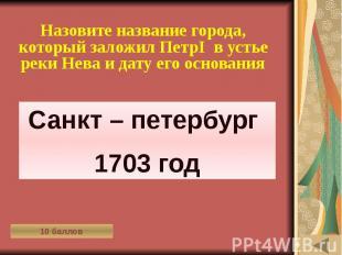 ОДЕЖДА В РАЗНЫЕ ВРЕМЁНА (10) Назовите название города, который заложил ПетрI в у