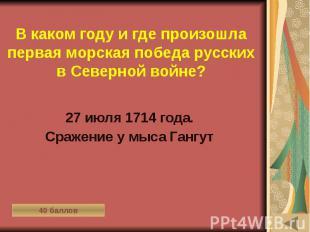 В каком году и где произошла первая морская победа русских в Северной войне? 27