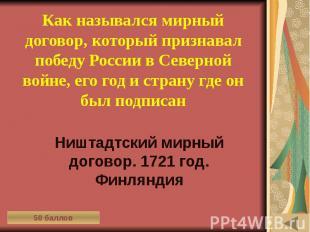 ИСТОРИЯ В АРХИТЕКТУРНЫХ ПАМЯТНИКАХ (50) Как назывался мирный договор, который пр