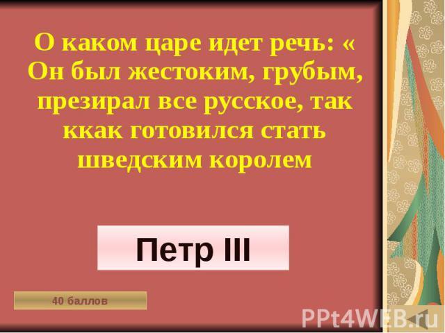 МОЯ РОДОСЛОВНАЯ (40) О каком царе идет речь: « Он был жестоким, грубым, презирал все русское, так ккак готовился стать шведским королем