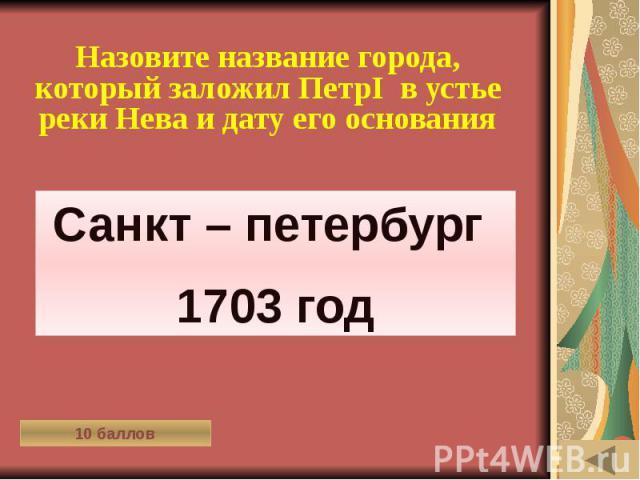 ОДЕЖДА В РАЗНЫЕ ВРЕМЁНА (10) Назовите название города, который заложил ПетрI в устье реки Нева и дату его основания