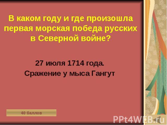 В каком году и где произошла первая морская победа русских в Северной войне? 27 июля 1714 года. Сражение у мыса Гангут