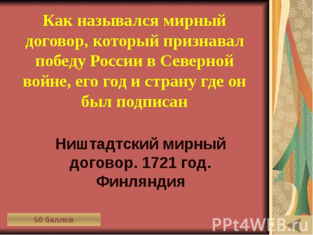 ИСТОРИЯ В АРХИТЕКТУРНЫХ ПАМЯТНИКАХ (50) Как назывался мирный договор, который признавал победу России в Северной войне, его год и страну где он был подписан